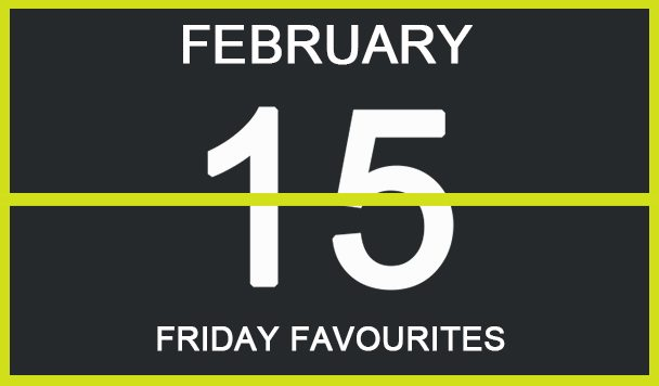 FRIDAY FAVOURITES, FEBRUARY 15