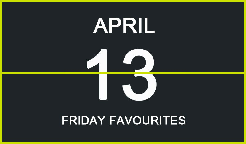 Friday Favourites, April 13