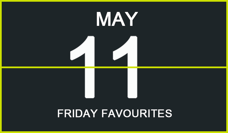 Friday Favourites, May 11