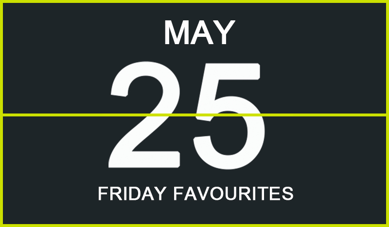 Friday Favourites, May 25