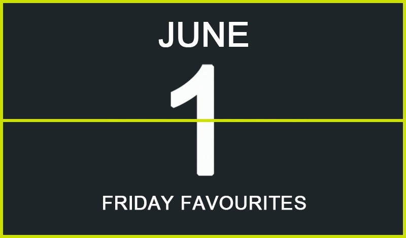 Friday Favourites, June 1