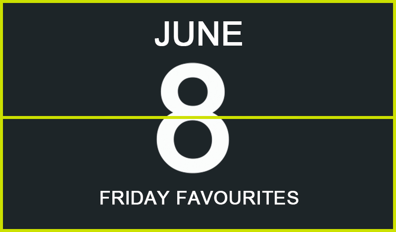 Friday Favourites, June 8