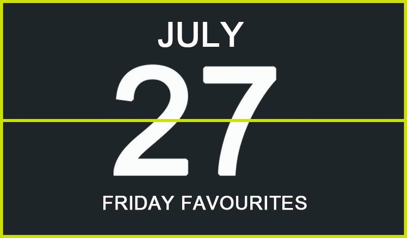 Friday Favourites, July 27