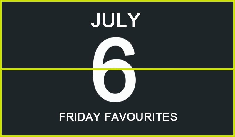 Friday Favourites, July 6