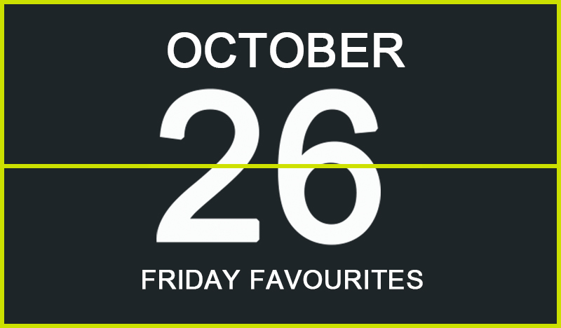 Friday Favourites, October 26