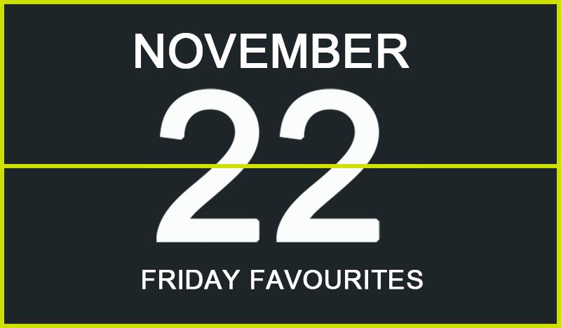 Friday Favourites, November 22
