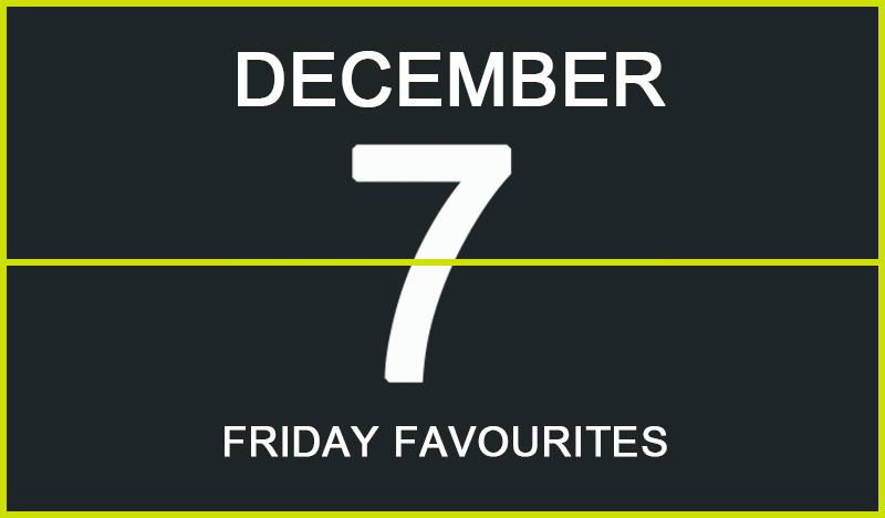 Friday Favourites, December 7