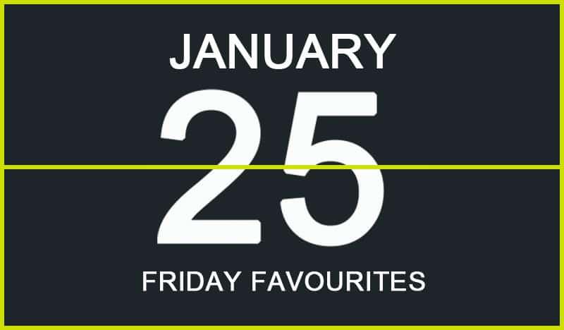 Friday Favourites, January 25