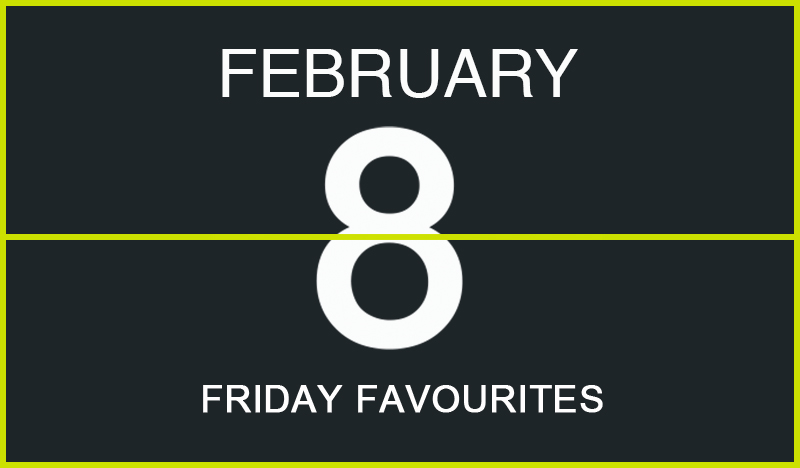 Friday Favourites, February 8