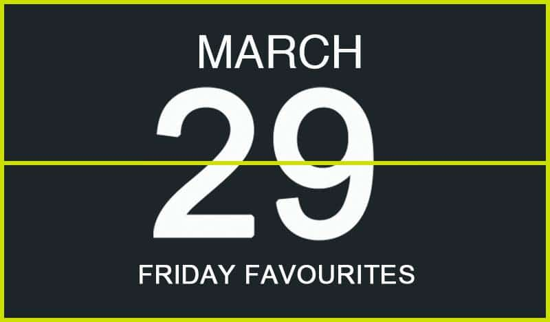 Friday Favourites, March 29