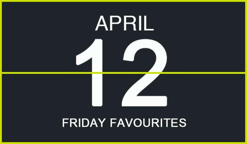 Friday Favourites, April 12