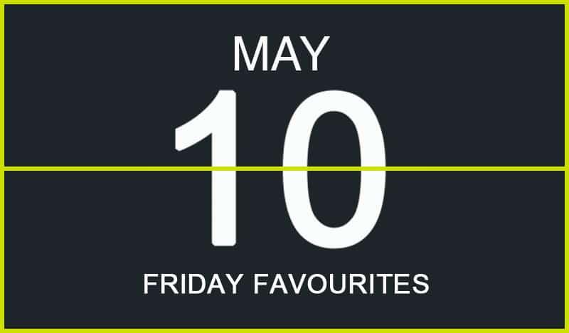 Friday Favourites, May 10