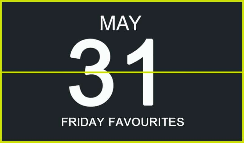 Friday Favourites, May 31