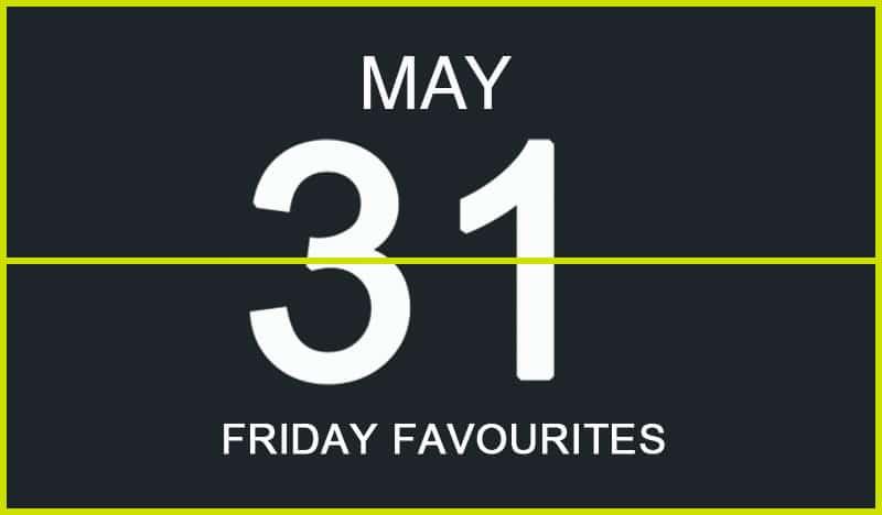 Friday Favourites, May 31