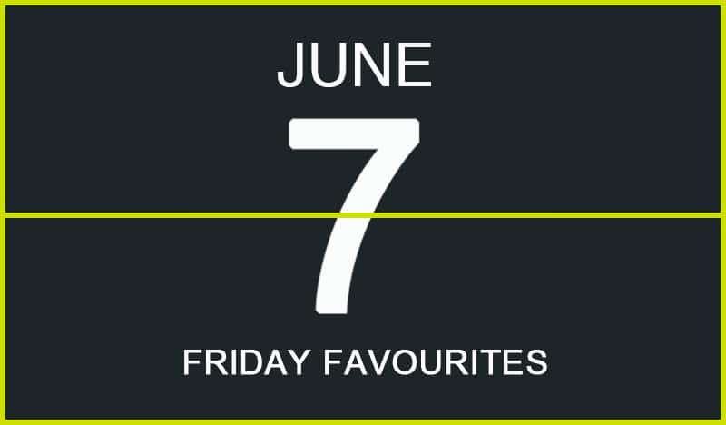 Friday Favourites, June 7