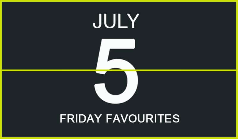 Friday Favourites, July 5