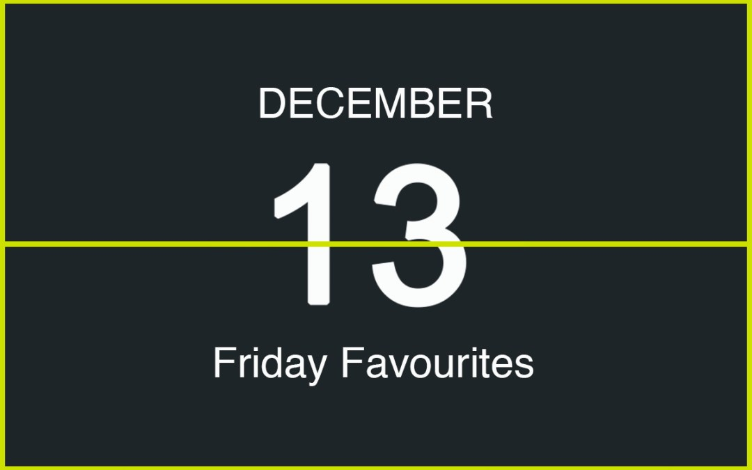 Friday Favourites, December 13
