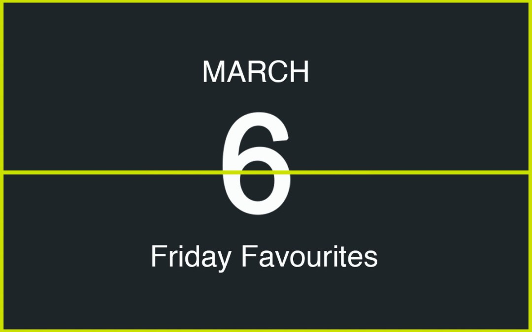 Friday Favourites, March 6