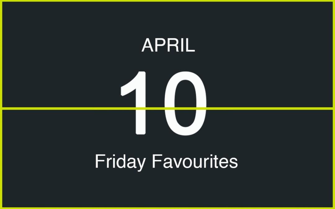 Friday Favourites, April 10