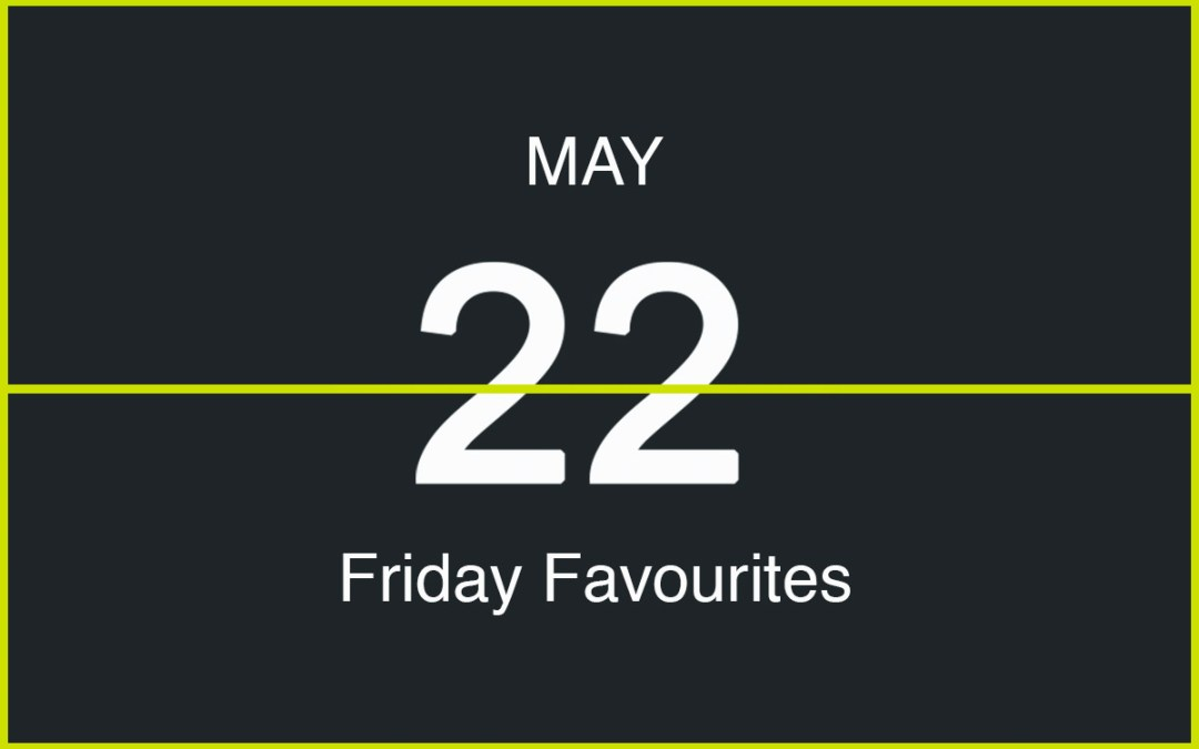 Friday Favourites, May 22