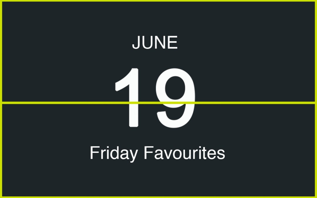 Friday Favourites, June 19