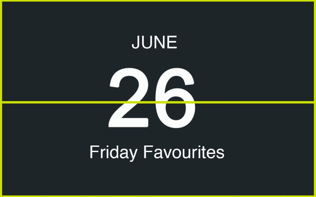 Friday Favourites, June 26