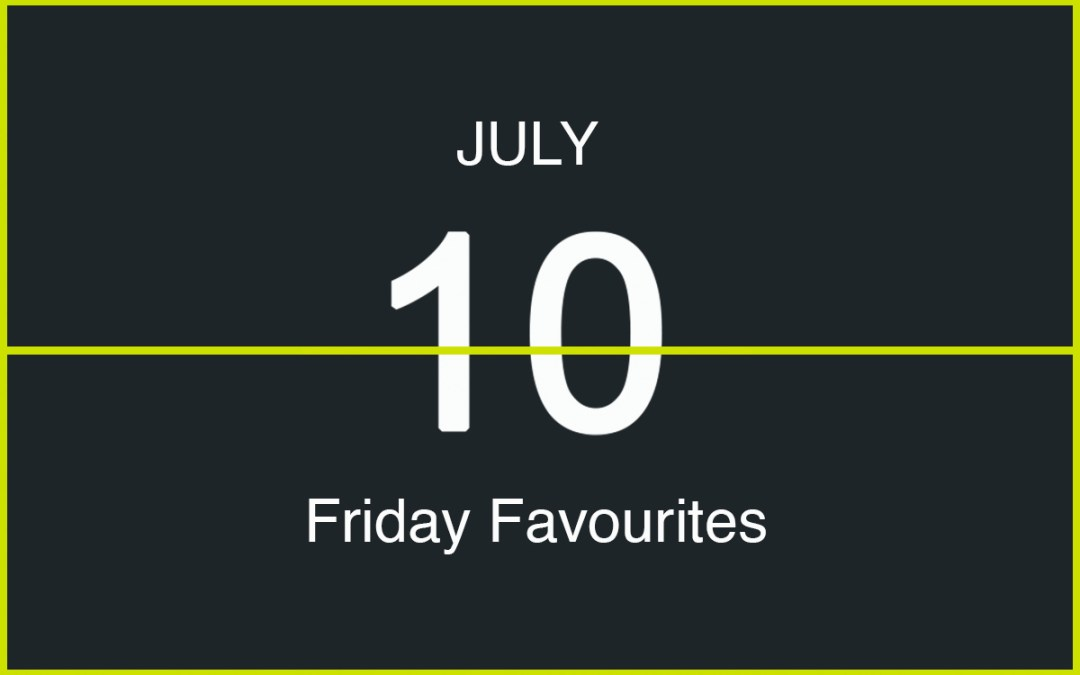 Friday Favourites, July 10th