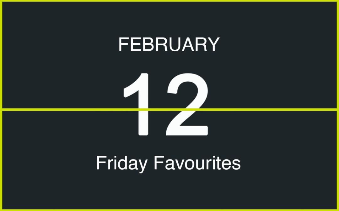 Friday Favourites, February 12