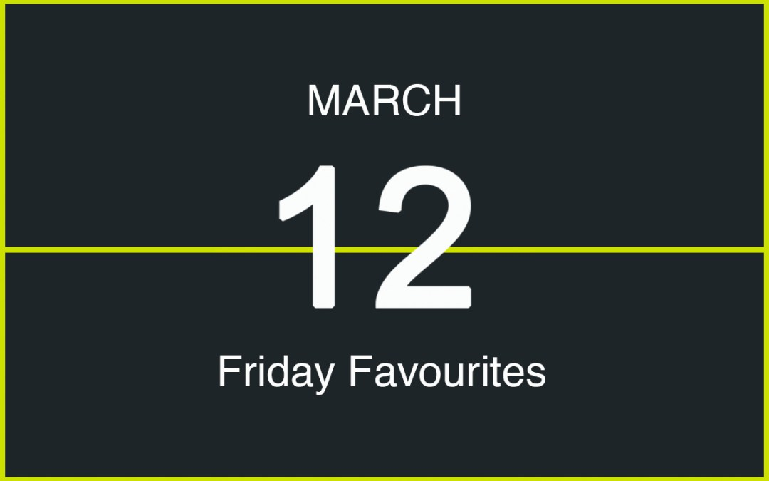 Friday Favourites, March 12
