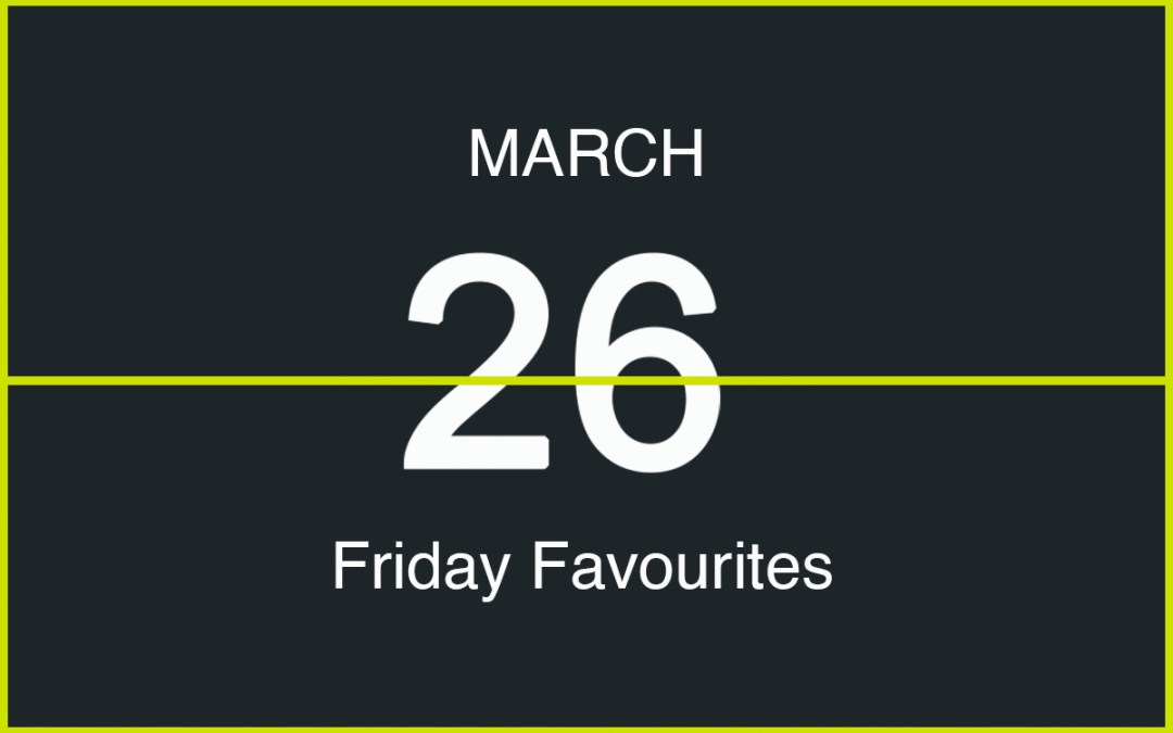 Friday Favourites, March 26