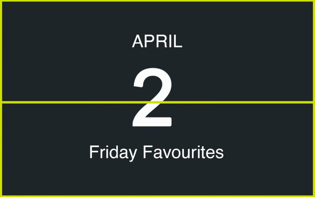 Friday Favourites, April 2