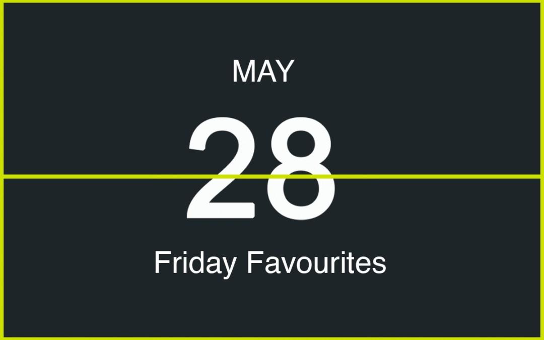 Friday Favourites, May 28