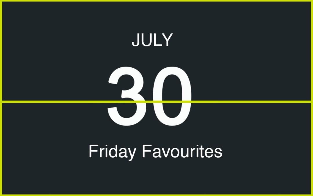 Friday Favourites, July 30