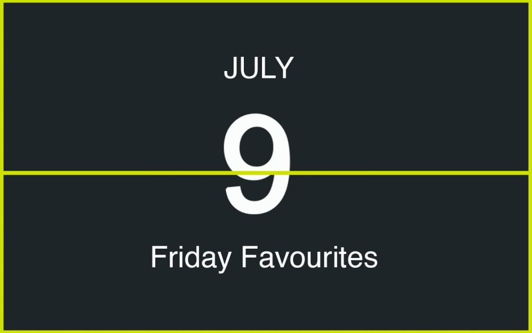 Friday Favourites, July 9