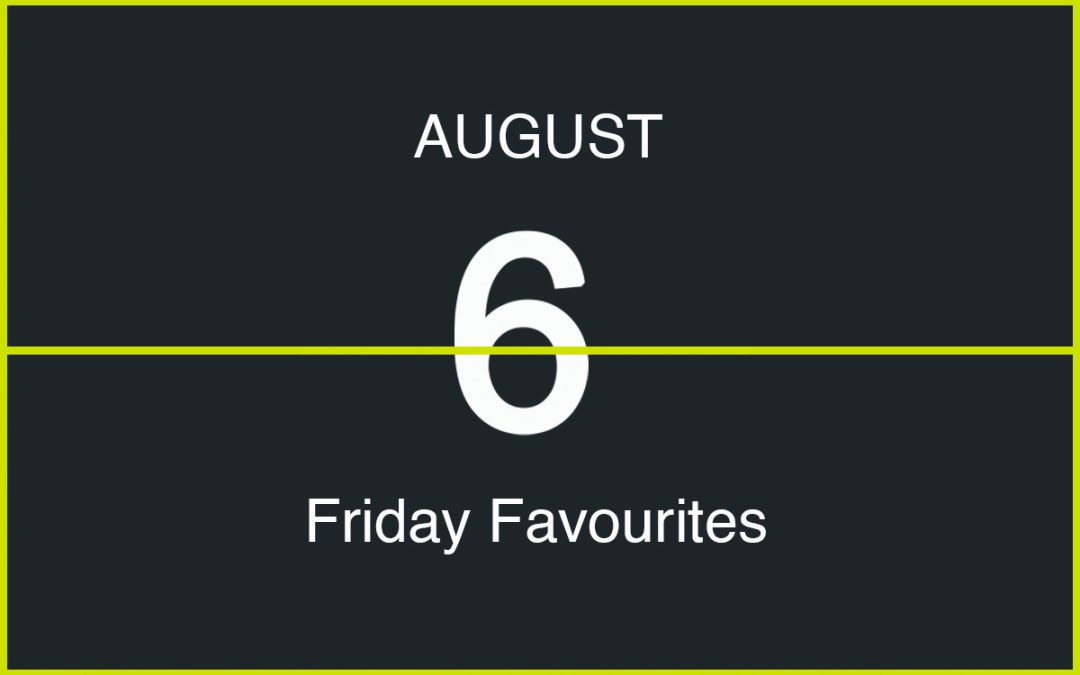 Friday Favourites, August 6
