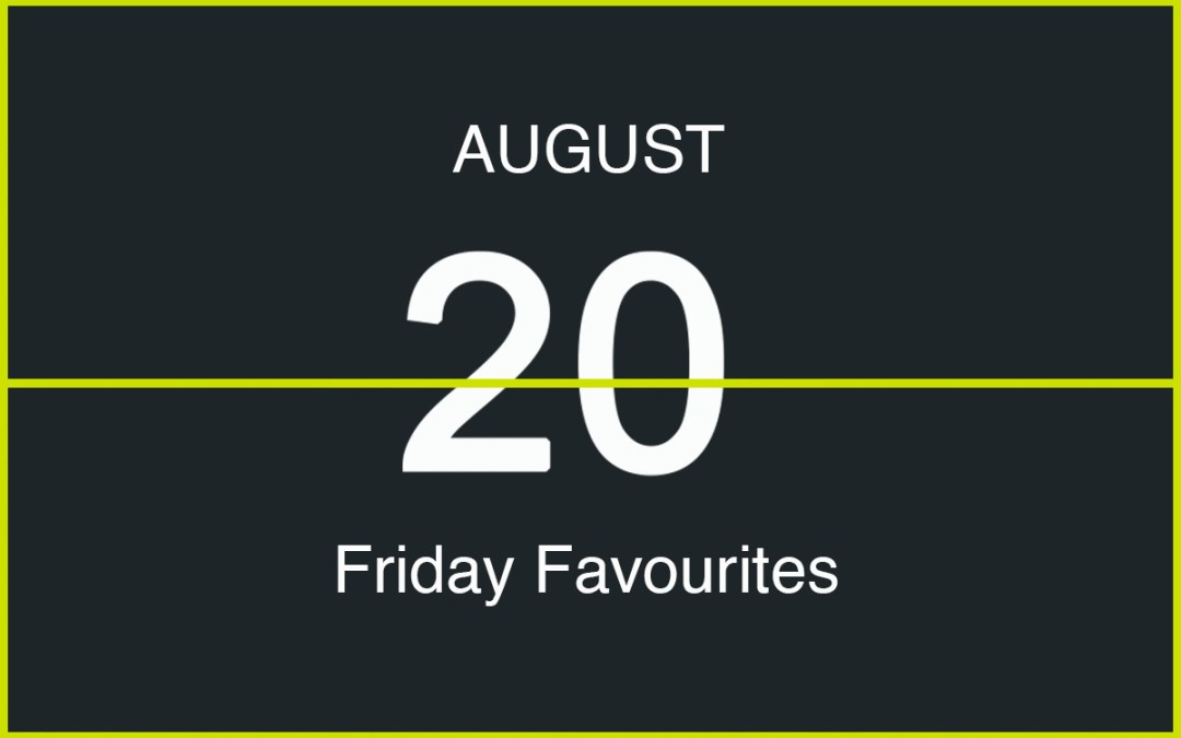 Friday Favourites, August 20