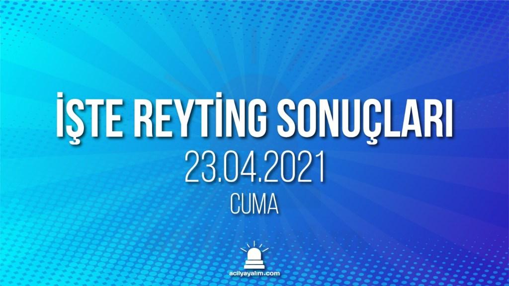 23 Nisan 2021 Cuma reyting sonuçları