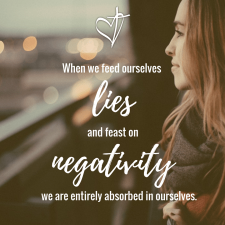 When we feed ourselves lies and feast on negativity we are entirely absorbed in ourselves.