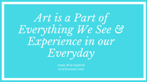 art is a part of everything we see and experience in our everyday create and be inspired acrylicmuse