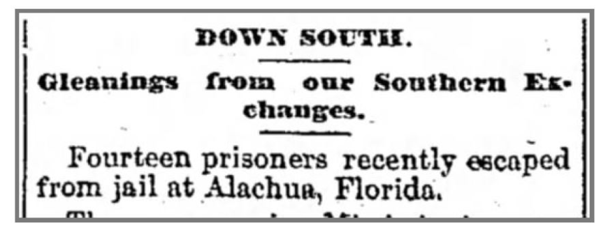 Down South Gleanings from our Southern Exchanges Fourteen prisoners recently escaped from jail at Alachua, Florida.