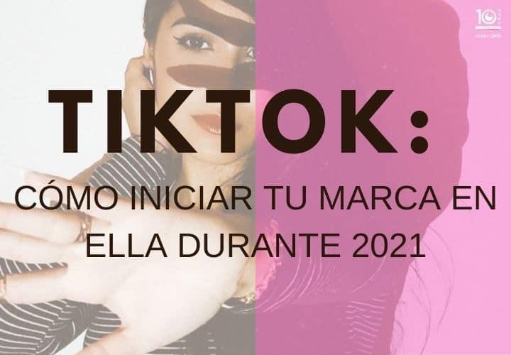 Tiktok: cómo iniciar tu marca en ella durante 2021