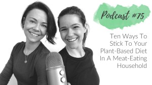 This is a podcast about 10 ways to stick to your plant based diet in a meat eating household