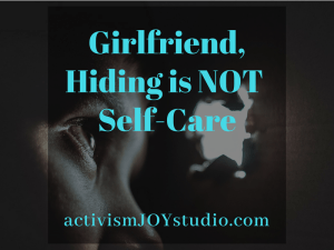 Girlfriend, Hiding is NOT Self-Care