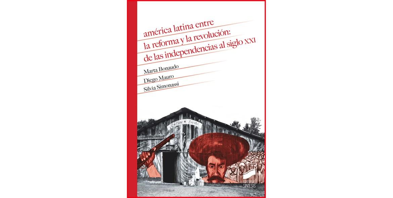 Reseña del libro «América Latina entre la reforma y la revolución: de las Independencias al siglo XXI»