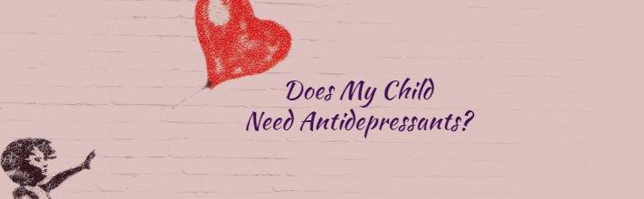 Does My Child Need Antidepressants