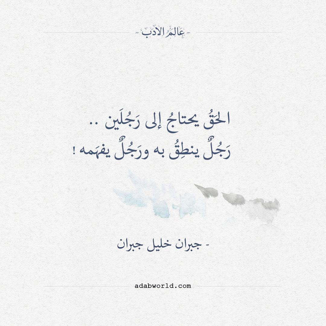 اقتباسات - جبران خليل جبران - الحق يحتاج إلى رجلين