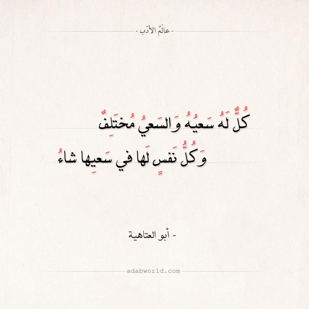 كُلٌّ لَهُ سَعيُهُ من اجمل ابيات الحكمه لـ أبو العتاهية