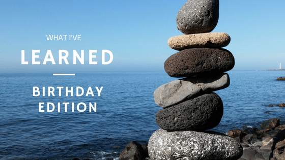 What I've Learned – Birthday Edition #2