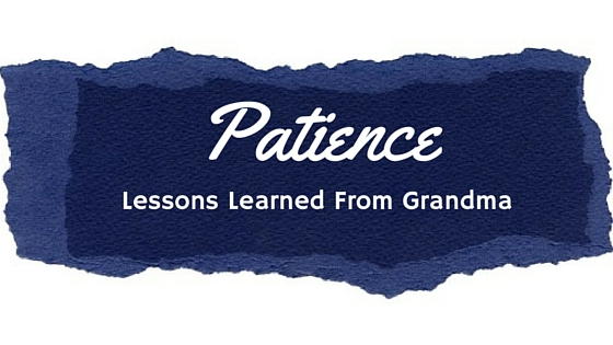 Patience: A Lesson Learned from Grandma