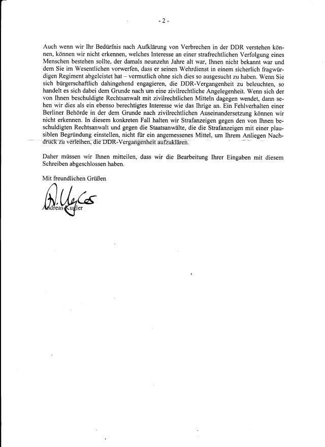 Im Bezug auf die Einstellung des Ermittlungsverfahrens haben wir den Schreiben entnehmen können, dass Sie Herrn Rechtsanwalt Helge Bayer im Rahmwn ihrer Internetveröffentlichungen bezichtigen, Mitarbeiter des Ministeriums für Staatssicherheit ( MfS ) gewesen zu sein. - ist eine schlichte Lüge des Andreas Kugler. Ich habe bei der Staatsanwaltschaft Berlin und zuständigen StaA Wißmann Koch eine Strafanzeige erstatten wegen Abgabe einer Falschen Versicherung an Eides Statt durch den RA Helge Bayer.